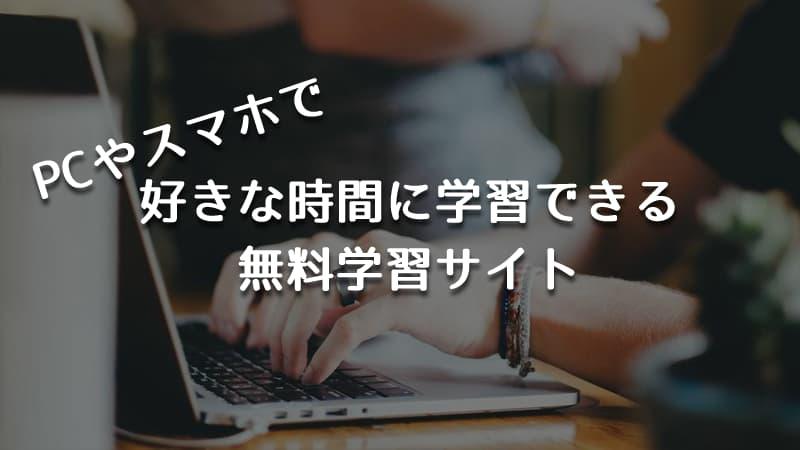 【無料 学習サイト】PCやスマホで好きな時間に学習できるオンライン学習サイトが便利