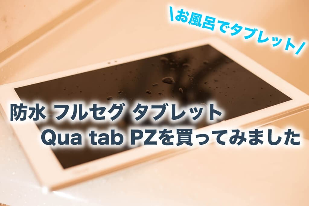 防水 フルセグ タブレットQua tab PZを買ってみました【お風呂でタブレット】