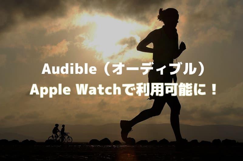 Audible(オーディブル)がApple Watchで利用可能に!ランニングのお供に試したが不安定・・・【改善しました】