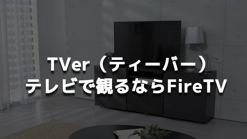 「TVer(ティーバー)」をテレビで見るならFireTV Stickがオススメ