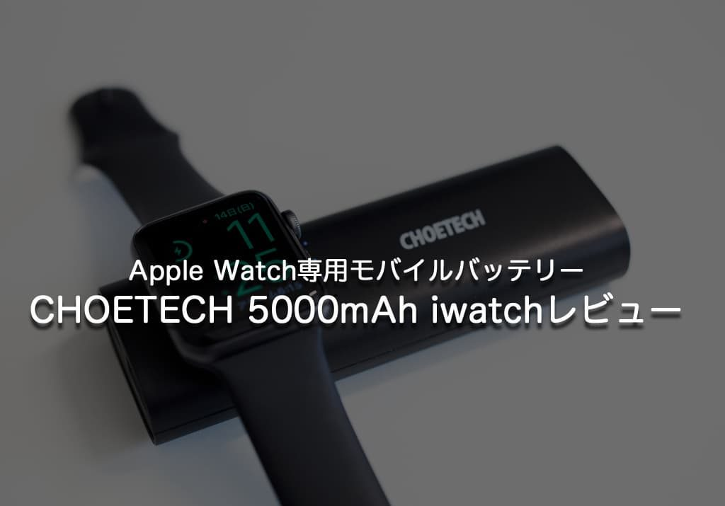 Apple Watch専用モバイルバッテリーは非常に便利!CHOETECH 5000mAh  iwatchレビュー